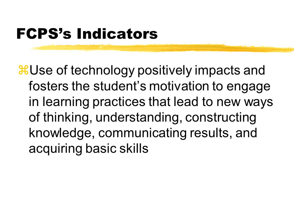 FCPSs Indicators zUse of technology positively impacts and fosters the students motivation to engage in learning practices that lead to new ways of thinking, understanding, constructing knowledge, communicating results, and acquiring basic skills
