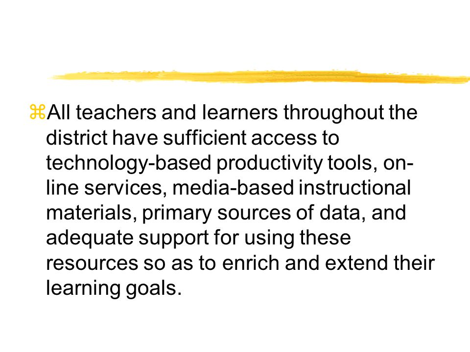 All teachers and learners throughout the district have sufficient access to technology-based productivity tools, on- line services, media-based instructional materials, primary sources of data, and adequate support for using these resources so as to enrich and extend their learning goals.