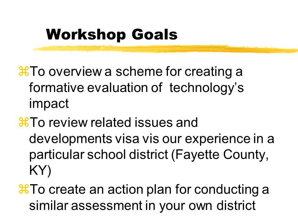 Workshop Goals zTo overview a scheme for creating a formative evaluation of technologys impact zTo review related issues and developments visa vis our experience in a particular school district (Fayette County, KY) zTo create an action plan for conducting a similar assessment in your own district