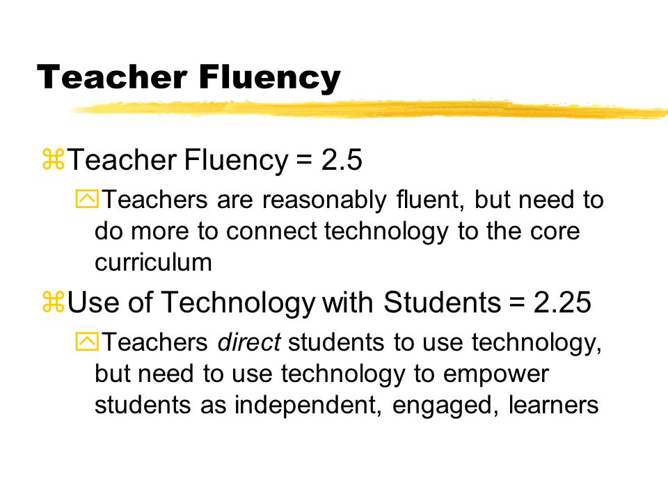 Teacher Fluency zTeacher Fluency = 2.5 yTeachers are reasonably fluent, but need to do more to connect technology to the core curriculum zUse of Technology with Students = 2.25 yTeachers direct students to use technology, but need to use technology to empower students as independent, engaged, learners