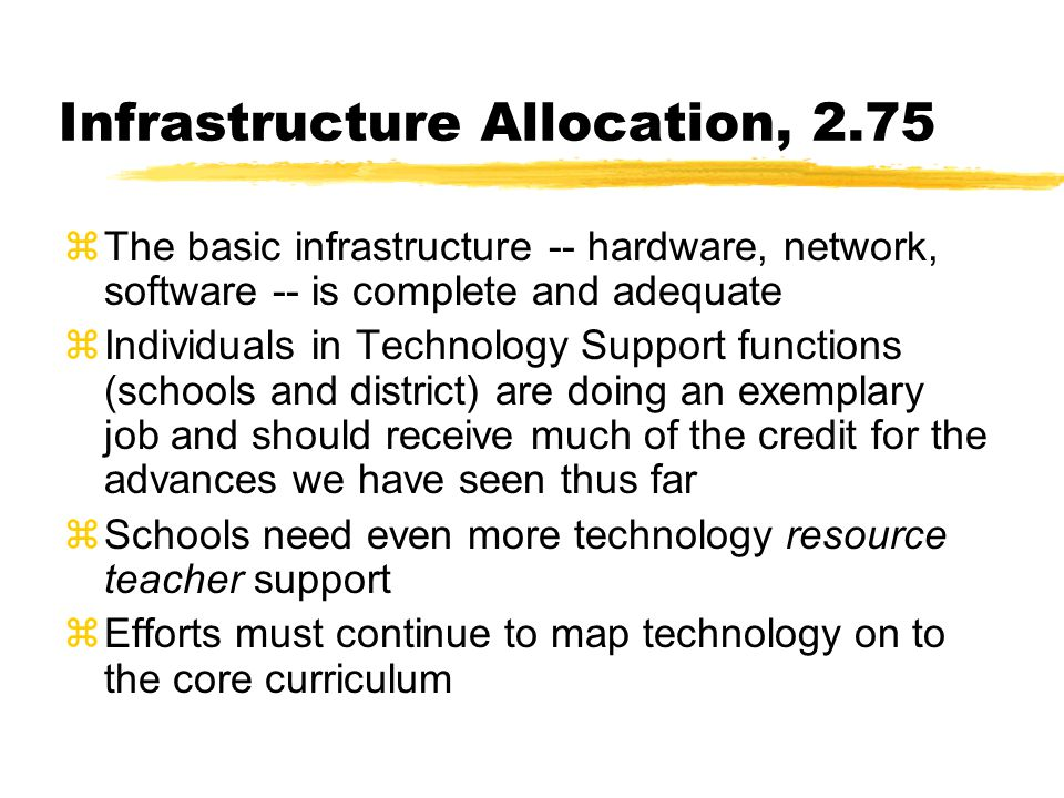 Infrastructure Allocation, 2.75 zThe basic infrastructure -- hardware, network, software -- is complete and adequate zIndividuals in Technology Support functions (schools and district) are doing an exemplary job and should receive much of the credit for the advances we have seen thus far zSchools need even more technology resource teacher support zEfforts must continue to map technology on to the core curriculum