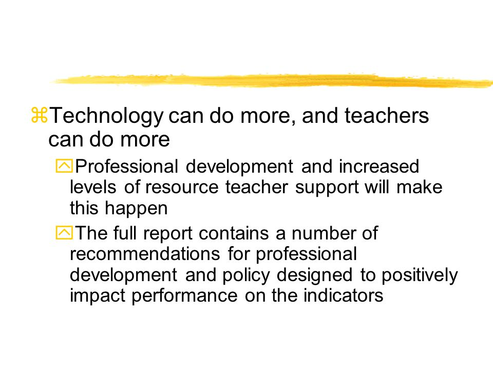 zTechnology can do more, and teachers can do more yProfessional development and increased levels of resource teacher support will make this happen yTh