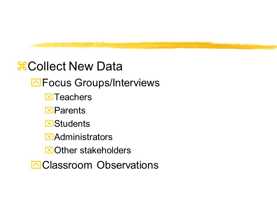 zCollect New Data yFocus Groups/Interviews xTeachers xParents xStudents xAdministrators xOther stakeholders yClassroom Observations