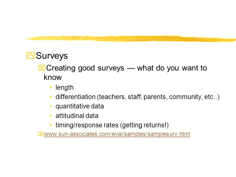 ySurveys xCreating good surveys what do you want to know length differentiation (teachers, staff, parents, community, etc..) quantitative data attitud