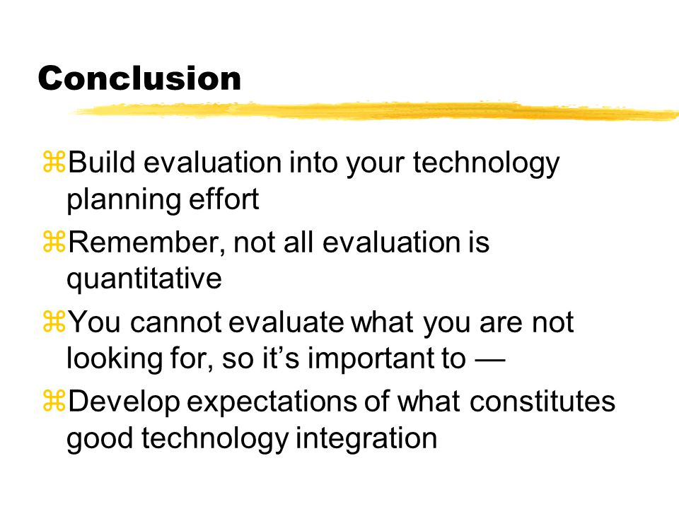 Conclusion zBuild evaluation into your technology planning effort zRemember, not all evaluation is quantitative zYou cannot evaluate what you are not looking for, so its important to zDevelop expectations of what constitutes good technology integration