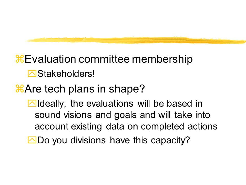 zEvaluation committee membership yStakeholders! zAre tech plans in shape? yIdeally, the evaluations will be based in sound visions and goals and will