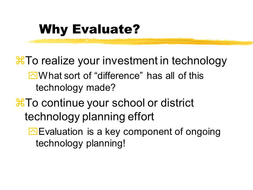 Why Evaluate? zTo realize your investment in technology yWhat sort of difference has all of this technology made? zTo continue your school or district