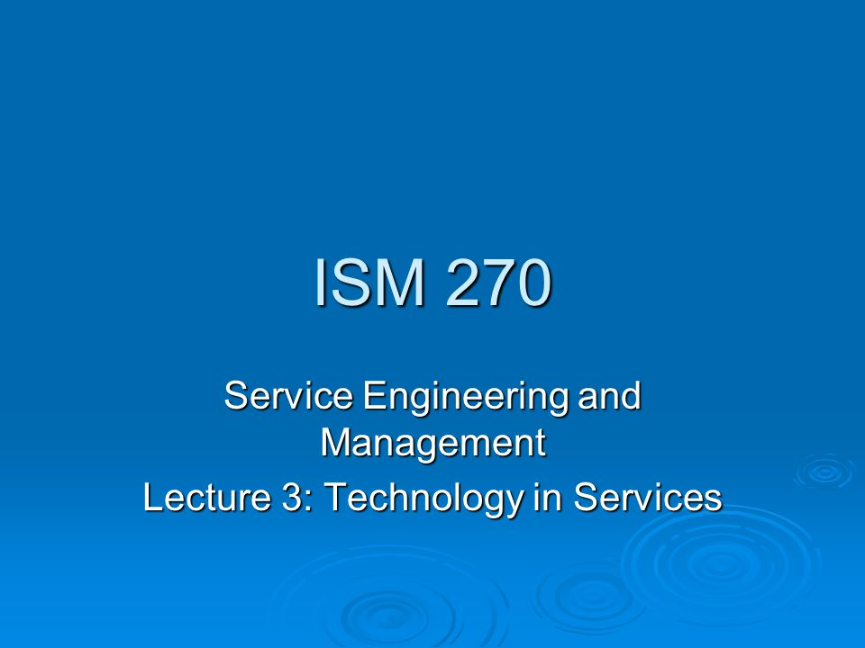 ISM 270 Service Engineering and Management Lecture 3: Technology in Services