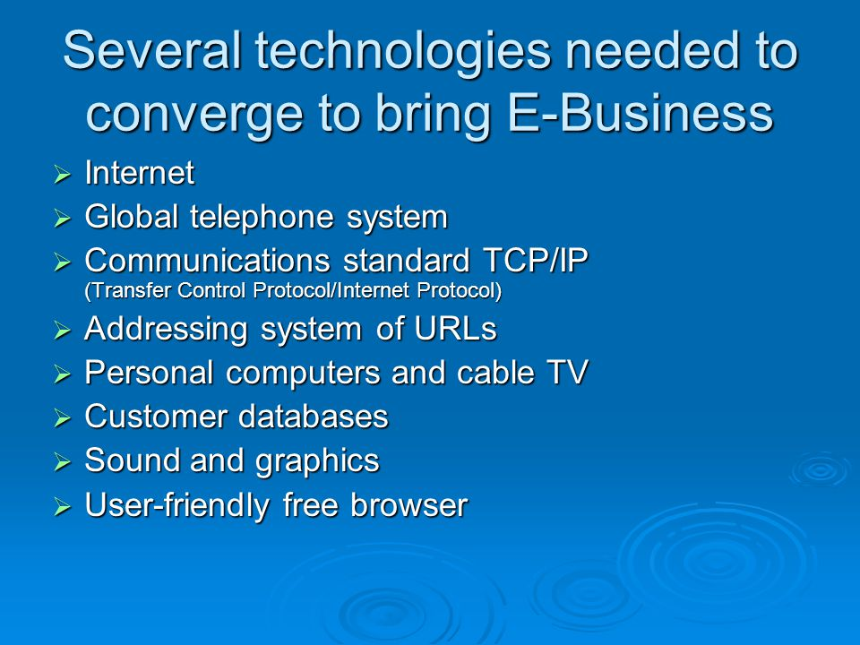Several technologies needed to converge to bring E-Business Internet Internet Global telephone system Global telephone system Communications standard TCP/IP (Transfer Control Protocol/Internet Protocol) Communications standard TCP/IP (Transfer Control Protocol/Internet Protocol) Addressing system of URLs Addressing system of URLs Personal computers and cable TV Personal computers and cable TV Customer databases Customer databases Sound and graphics Sound and graphics User-friendly free browser User-friendly free browser