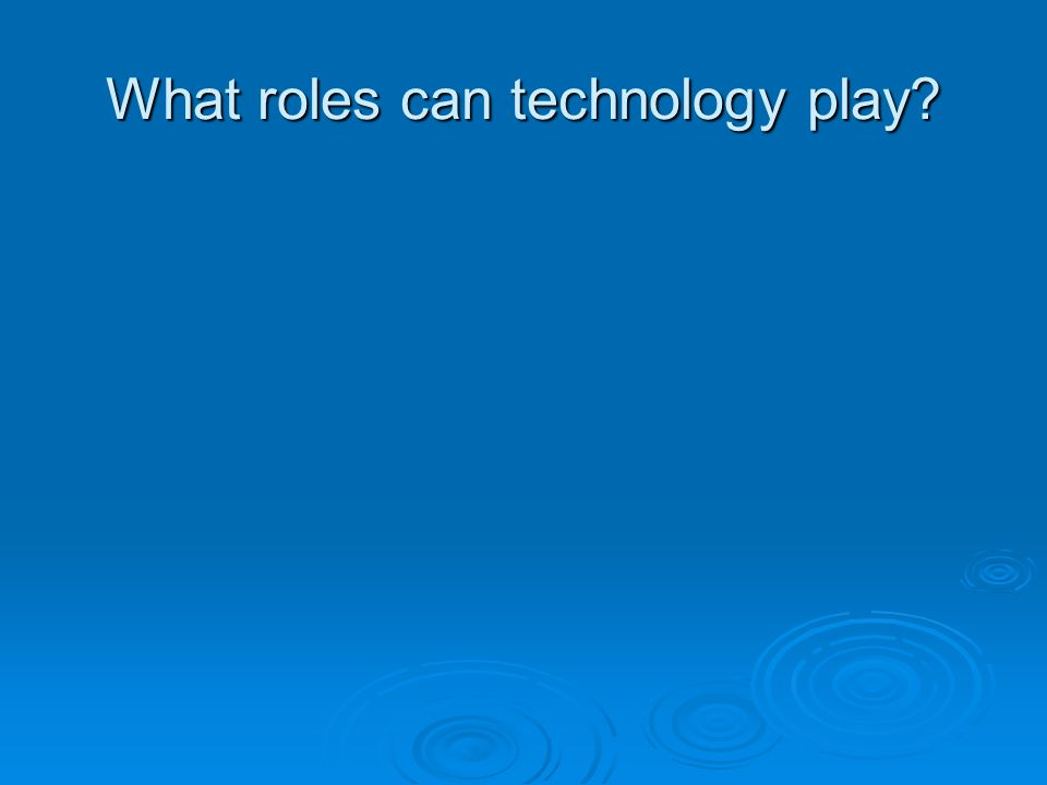 What roles can technology play