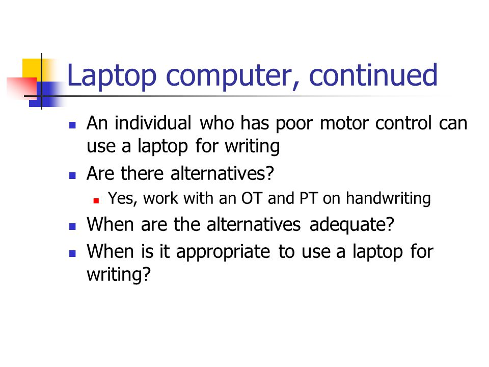 Laptop computer, continued An individual who has poor motor control can use a laptop for writing Are there alternatives.