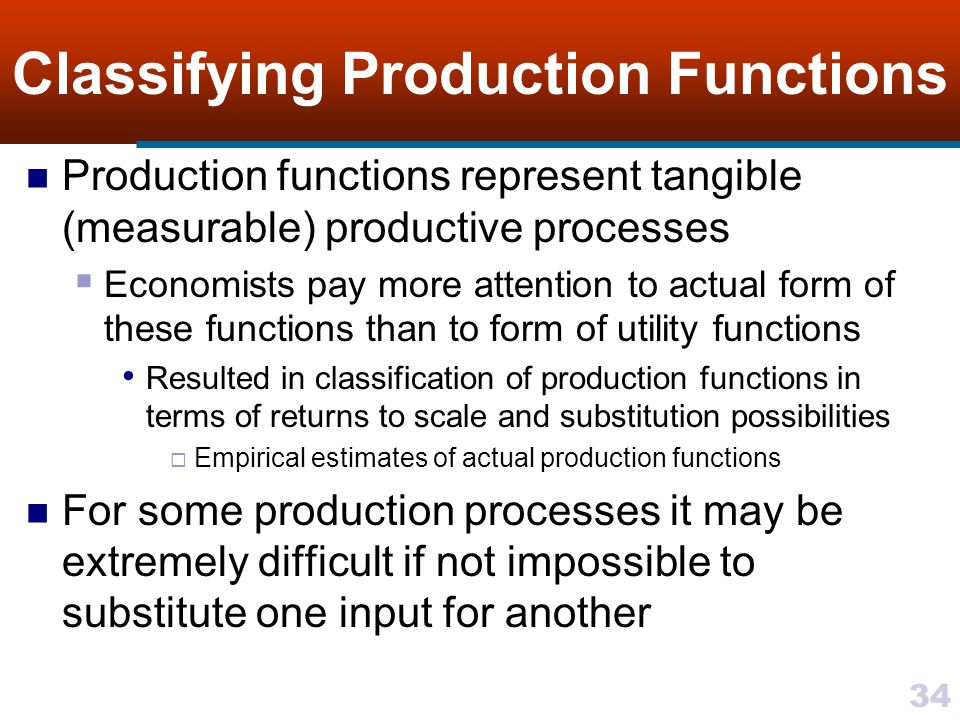 34 Classifying Production Functions Production functions represent tangible (measurable) productive processes Economists pay more attention to actual
