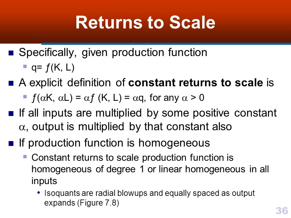 36 Returns to Scale Specifically, given production function q= ƒ(K, L) A explicit definition of constant returns to scale is ƒ( K, L) = ƒ (K, L) = q,