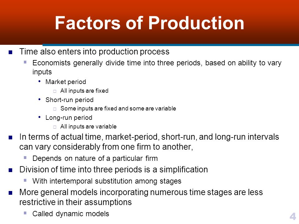 4 Factors of Production Time also enters into production process Economists generally divide time into three periods, based on ability to vary inputs