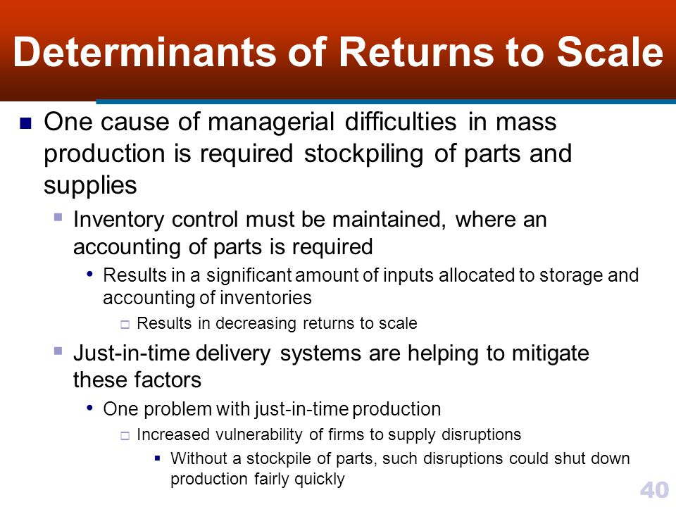 40 Determinants of Returns to Scale One cause of managerial difficulties in mass production is required stockpiling of parts and supplies Inventory co