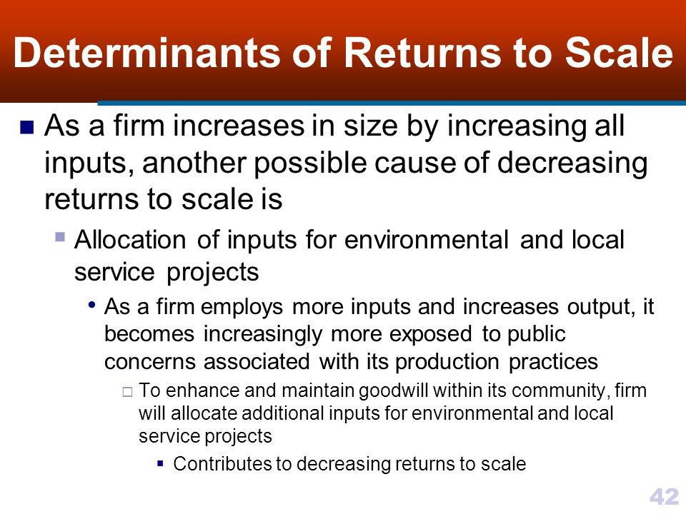 42 Determinants of Returns to Scale As a firm increases in size by increasing all inputs, another possible cause of decreasing returns to scale is All