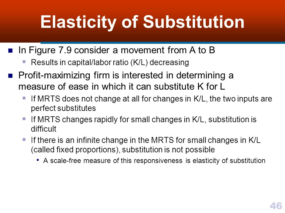 46 Elasticity of Substitution In Figure 7.9 consider a movement from A to B Results in capital/labor ratio (K/L) decreasing Profit-maximizing firm is
