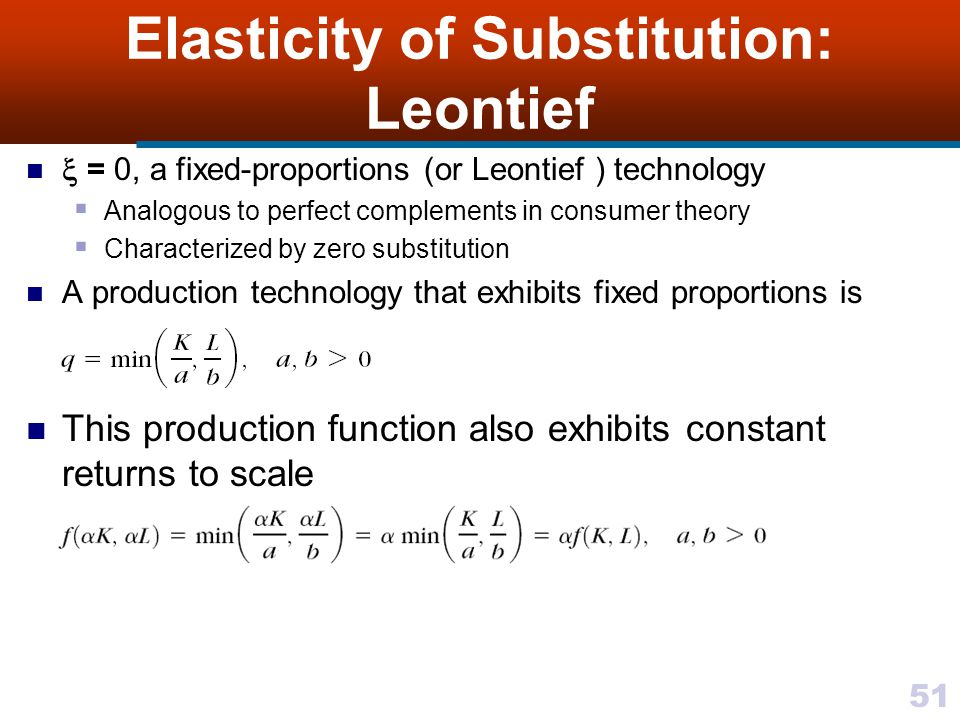 51 Elasticity of Substitution: Leontief = 0, a fixed-proportions (or Leontief ) technology Analogous to perfect complements in consumer theory Charact