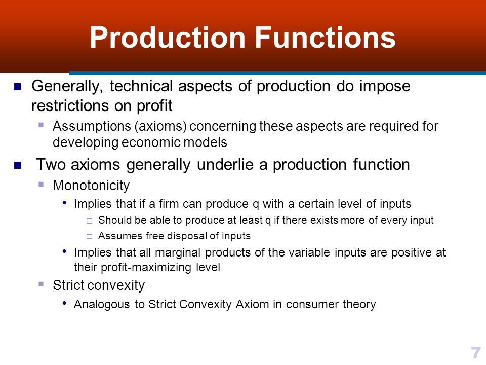 7 Production Functions Generally, technical aspects of production do impose restrictions on profit Assumptions (axioms) concerning these aspects are r