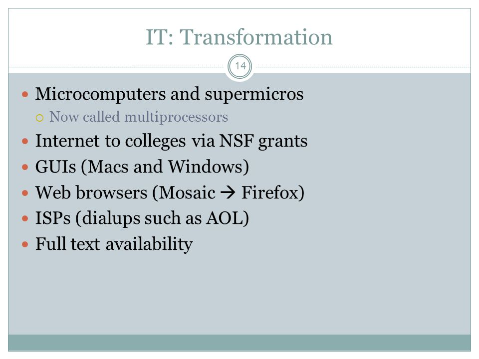 IT: Transformation 14 Microcomputers and supermicros Now called multiprocessors Internet to colleges via NSF grants GUIs (Macs and Windows) Web browsers (Mosaic Firefox) ISPs (dialups such as AOL) Full text availability