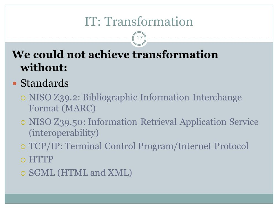 IT: Transformation 17 We could not achieve transformation without: Standards NISO Z39.2: Bibliographic Information Interchange Format (MARC) NISO Z39.50: Information Retrieval Application Service (interoperability) TCP/IP: Terminal Control Program/Internet Protocol HTTP SGML (HTML and XML)