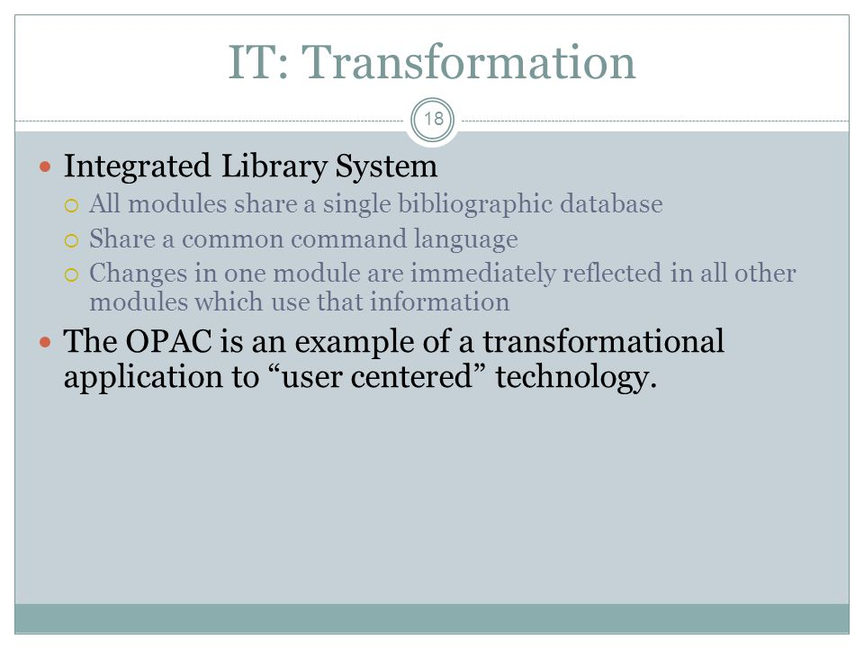 IT: Transformation 18 Integrated Library System All modules share a single bibliographic database Share a common command language Changes in one module are immediately reflected in all other modules which use that information The OPAC is an example of a transformational application to user centered technology.