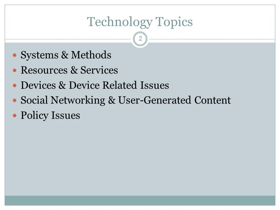 Technology Topics 2 Systems & Methods Resources & Services Devices & Device Related Issues Social Networking & User-Generated Content Policy Issues