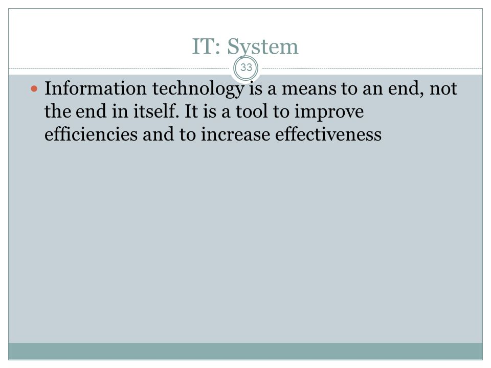 IT: System 33 Information technology is a means to an end, not the end in itself.