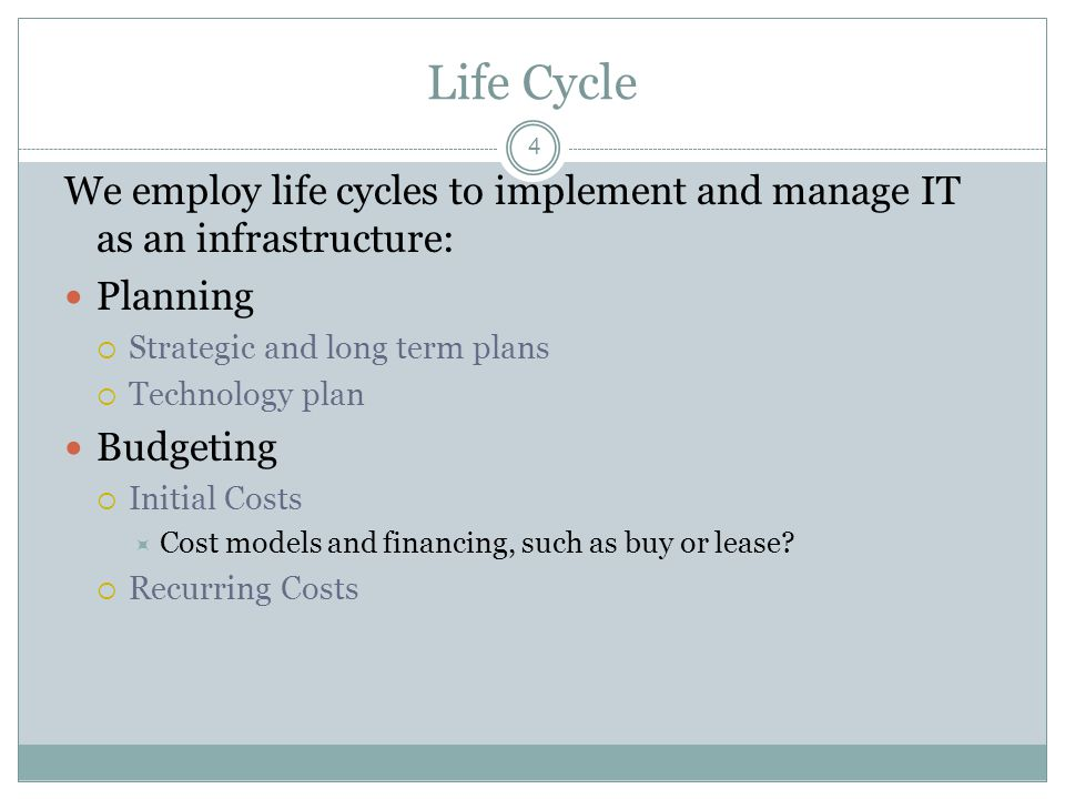 Life Cycle 4 We employ life cycles to implement and manage IT as an infrastructure: Planning Strategic and long term plans Technology plan Budgeting Initial Costs Cost models and financing, such as buy or lease.