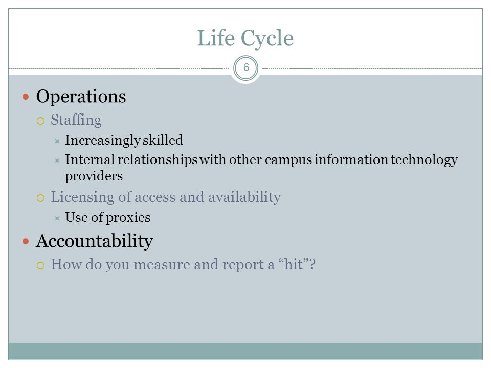 Life Cycle 6 Operations Staffing Increasingly skilled Internal relationships with other campus information technology providers Licensing of access and availability Use of proxies Accountability How do you measure and report a hit