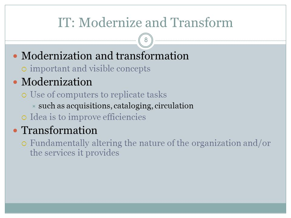 IT: Modernize and Transform 8 Modernization and transformation important and visible concepts Modernization Use of computers to replicate tasks such as acquisitions, cataloging, circulation Idea is to improve efficiencies Transformation Fundamentally altering the nature of the organization and/or the services it provides