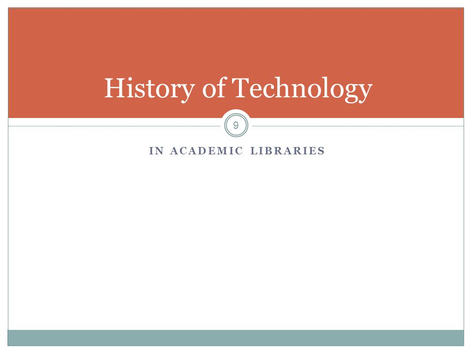 IN ACADEMIC LIBRARIES 9 History of Technology