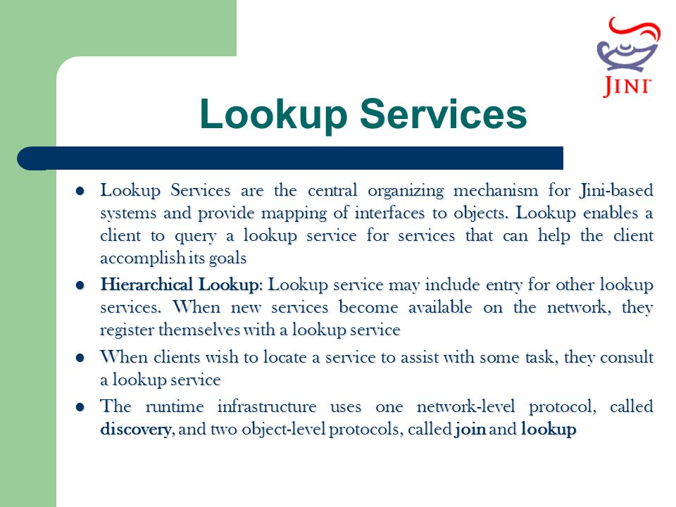 Lookup Services Lookup Services are the central organizing mechanism for Jini-based systems and provide mapping of interfaces to objects. Lookup enabl