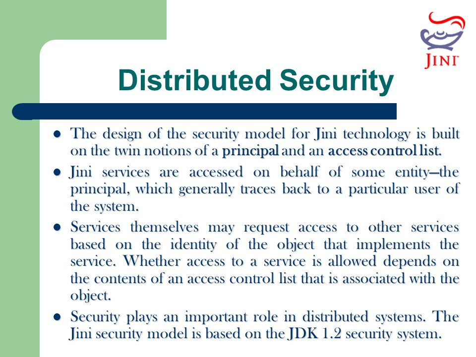 Distributed Security The design of the security model for Jini technology is built on the twin notions of a principal and an access control list. The