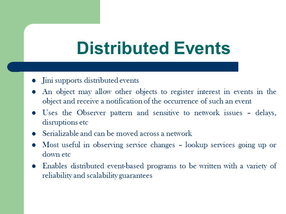 Distributed Events Jini supports distributed events Jini supports distributed events An object may allow other objects to register interest in events