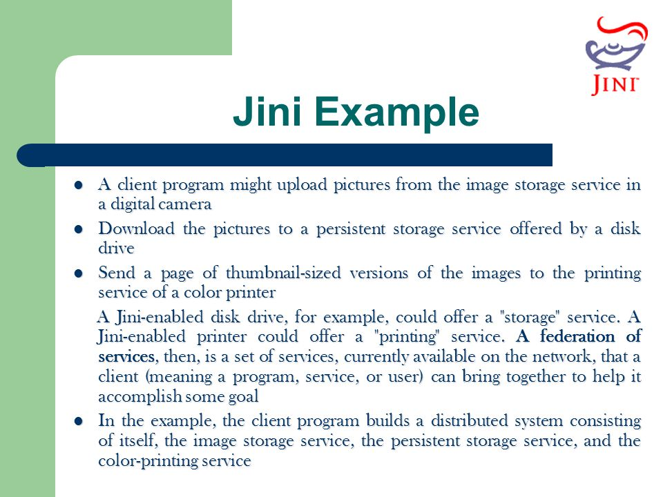 Jini Example A client program might upload pictures from the image storage service in a digital camera A client program might upload pictures from the