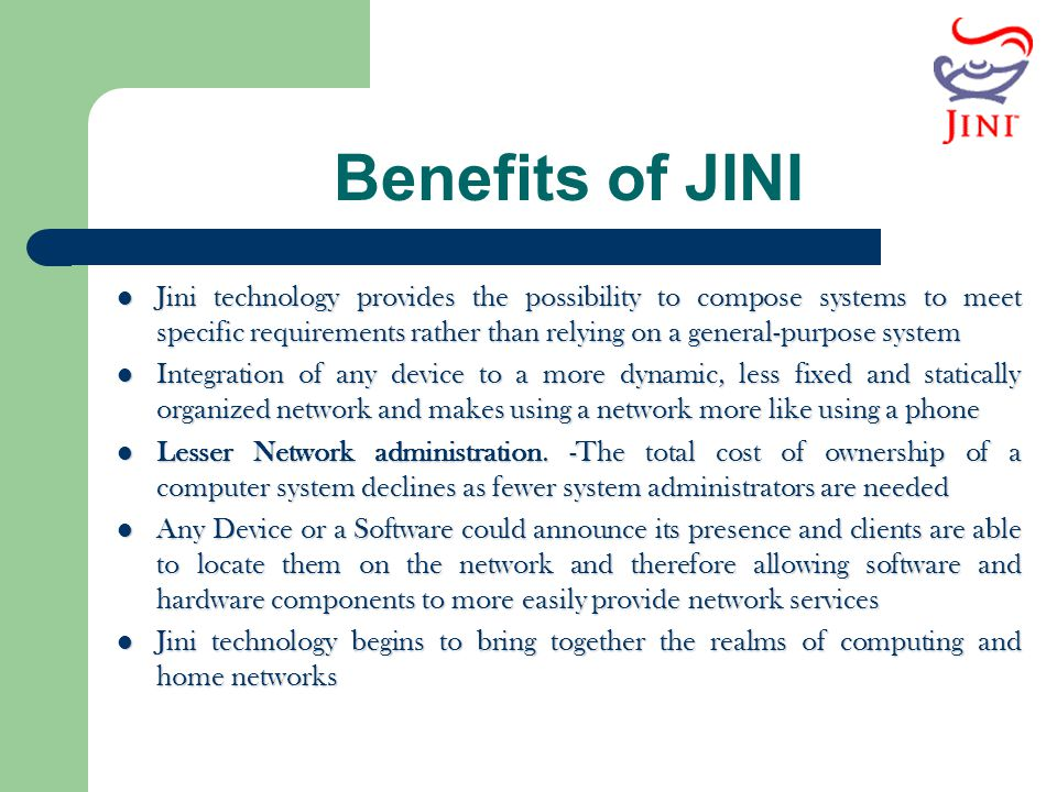 Benefits of JINI Jini technology provides the possibility to compose systems to meet specific requirements rather than relying on a general-purpose sy