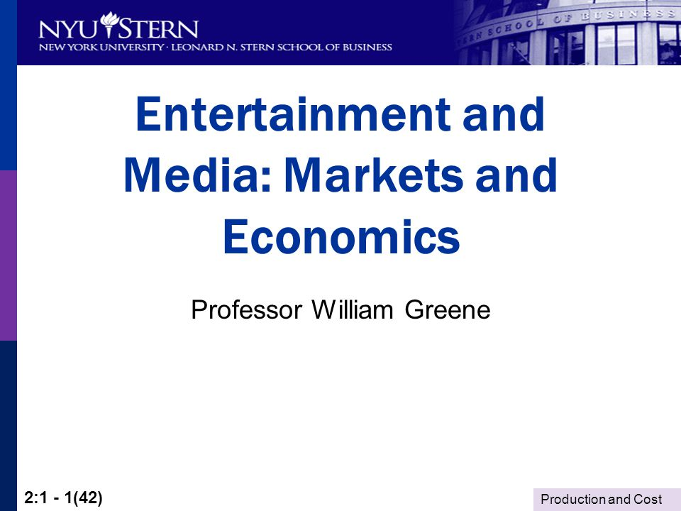 Production and Cost 2:1 - 1(42) Entertainment and Media: Markets and Economics Professor William Greene