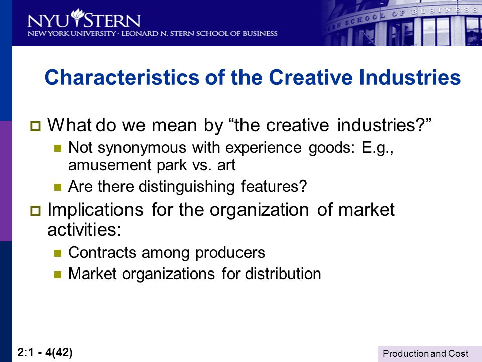 Production and Cost 2:1 - 4(42) Characteristics of the Creative Industries What do we mean by the creative industries.
