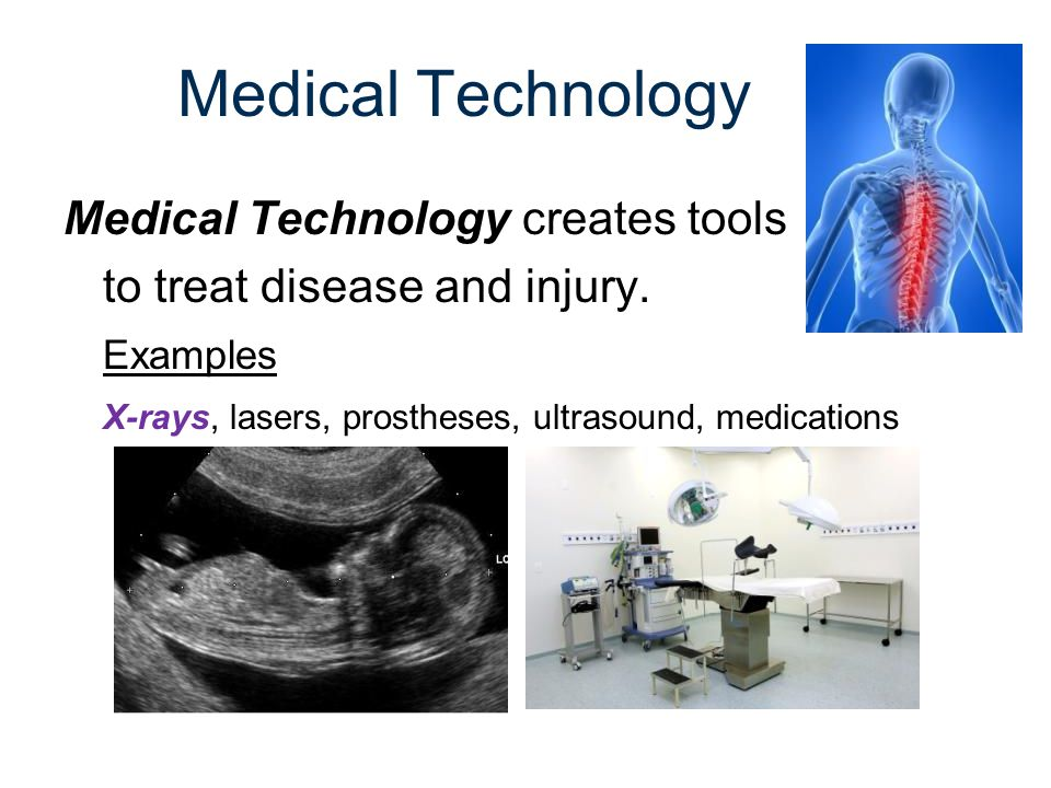 Medical Technology Medical Technology creates tools to treat disease and injury. Examples X-rays, lasers, prostheses, ultrasound, medications