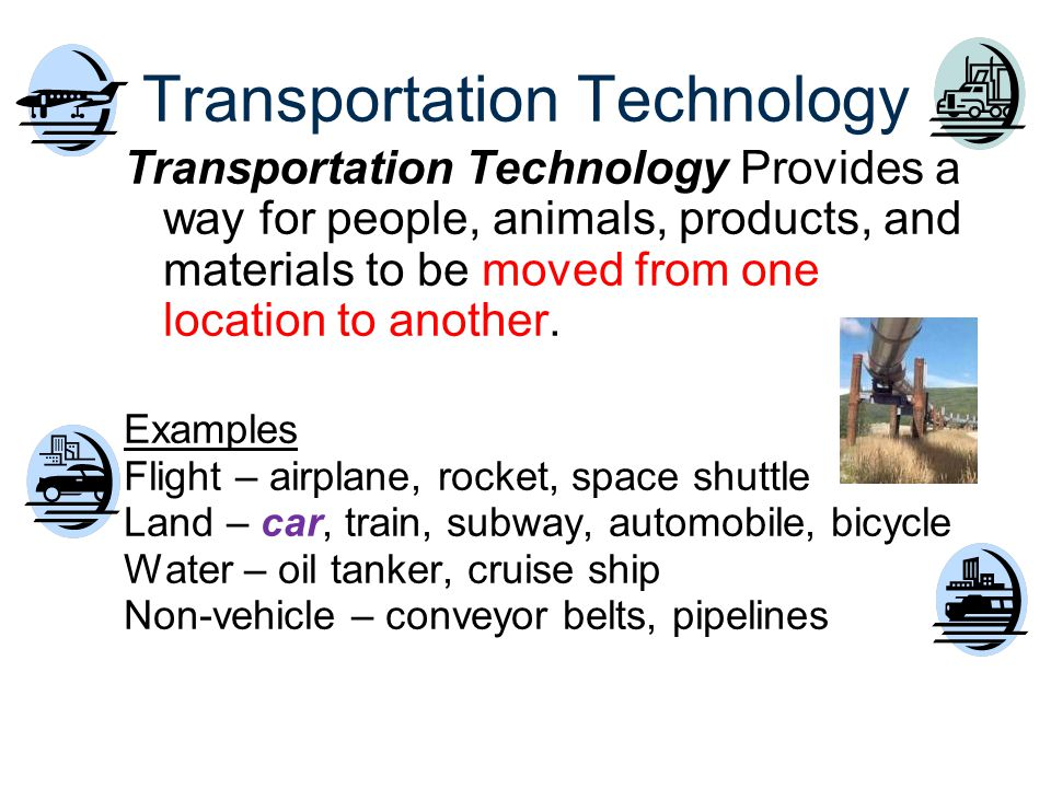 Transportation Technology Transportation Technology Provides a way for people, animals, products, and materials to be moved from one location to anoth