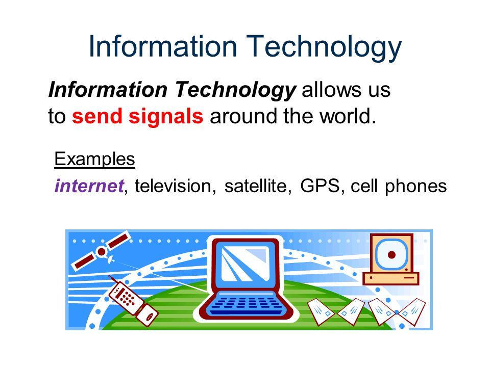 Information Technology Information Technology allows us to send signals around the world. Examples internet, television, satellite, GPS, cell phones