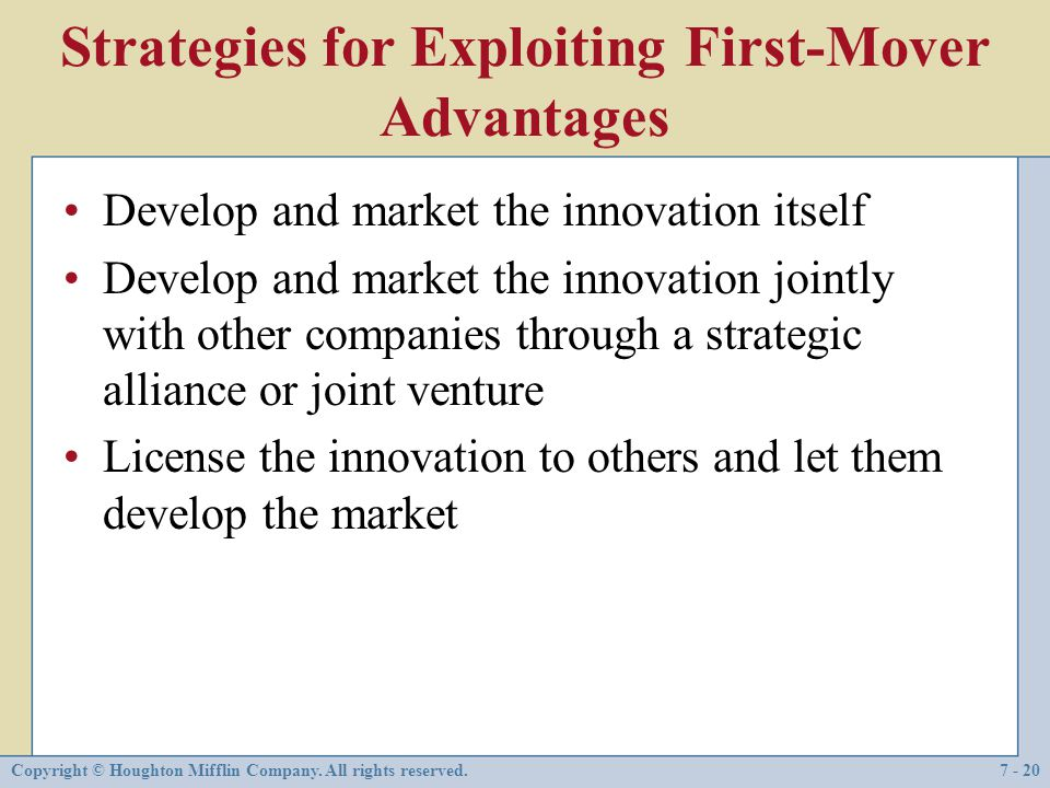 Copyright © Houghton Mifflin Company. All rights reserved.7 - 20 Strategies for Exploiting First-Mover Advantages Develop and market the innovation it