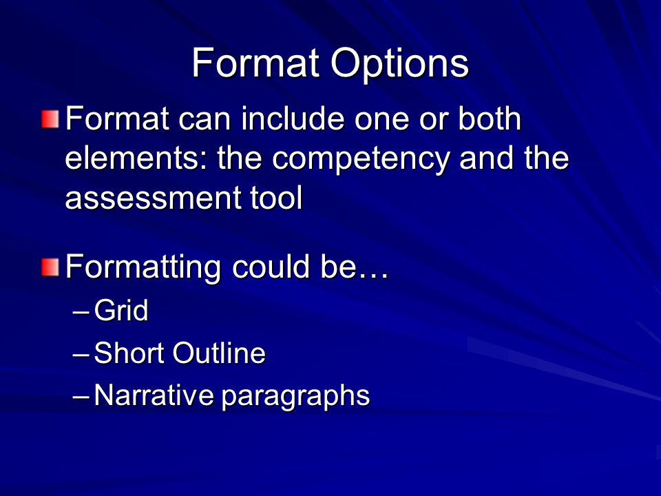 Format Options Format can include one or both elements: the competency and the assessment tool Formatting could be… –Grid –Short Outline –Narrative paragraphs