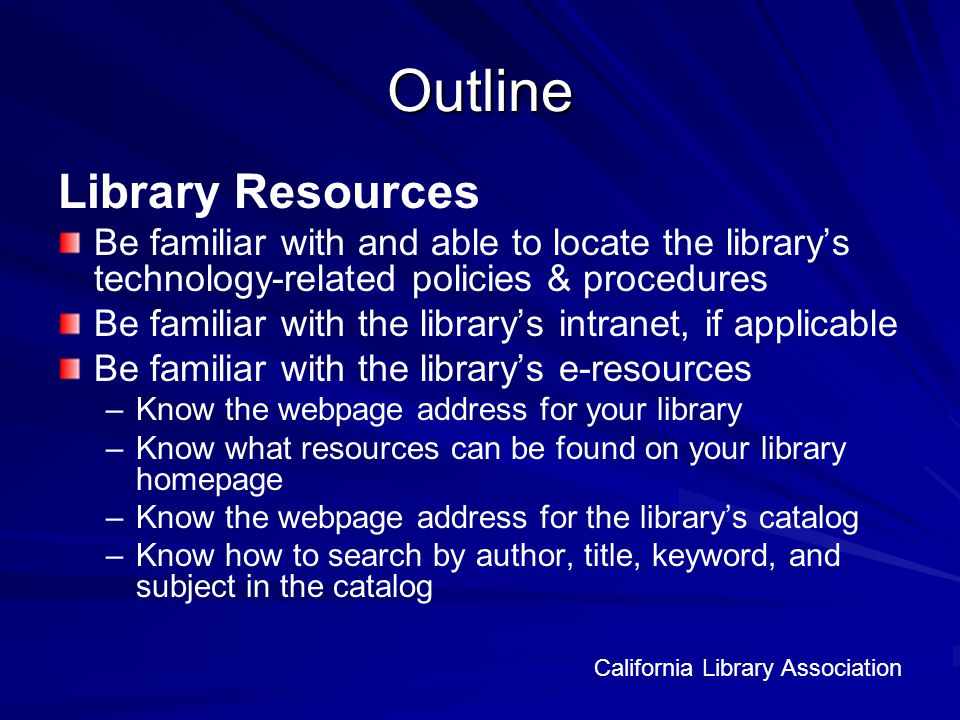 Outline Library Resources Be familiar with and able to locate the librarys technology-related policies & procedures Be familiar with the librarys intranet, if applicable Be familiar with the librarys e-resources – –Know the webpage address for your library – –Know what resources can be found on your library homepage – –Know the webpage address for the librarys catalog – –Know how to search by author, title, keyword, and subject in the catalog California Library Association