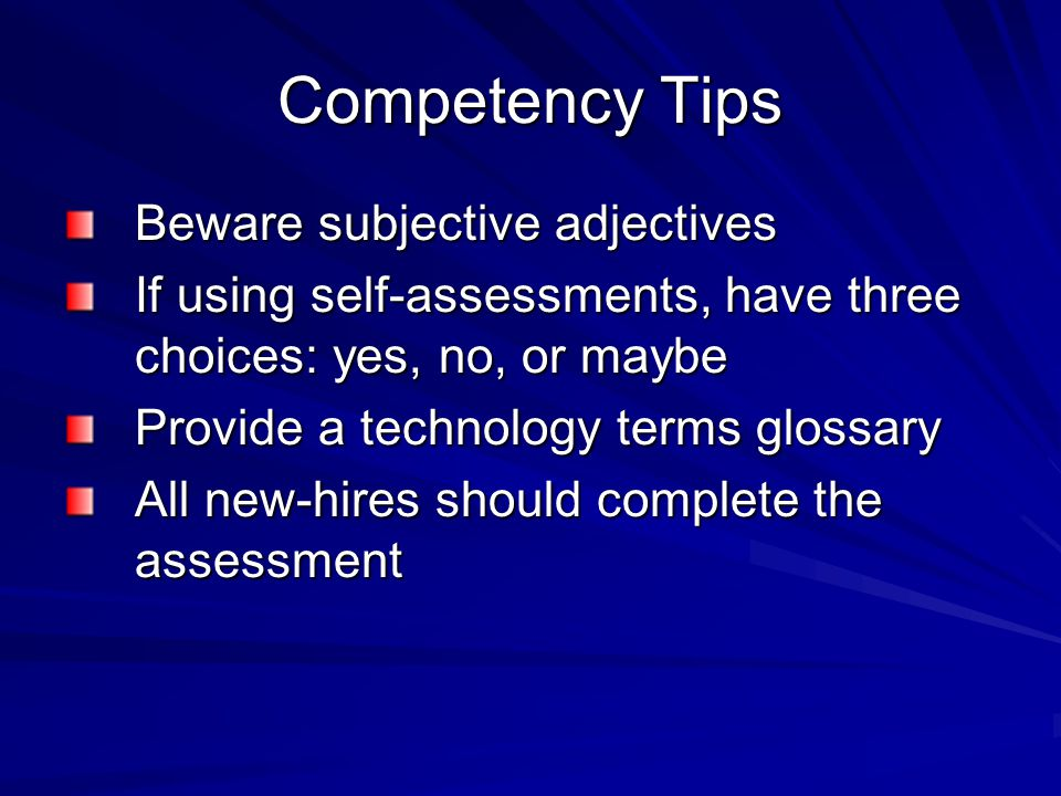 Competency Tips Beware subjective adjectives If using self-assessments, have three choices: yes, no, or maybe Provide a technology terms glossary All new-hires should complete the assessment