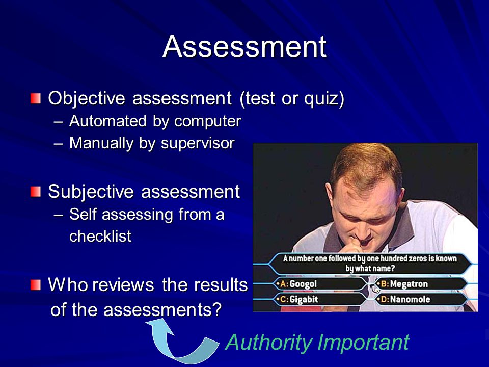 Assessment Objective assessment (test or quiz) –Automated by computer –Manually by supervisor Subjective assessment –Self assessing from a checklist Who reviews the results of the assessments.