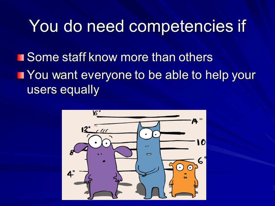 You do need competencies if Some staff know more than others You want everyone to be able to help your users equally