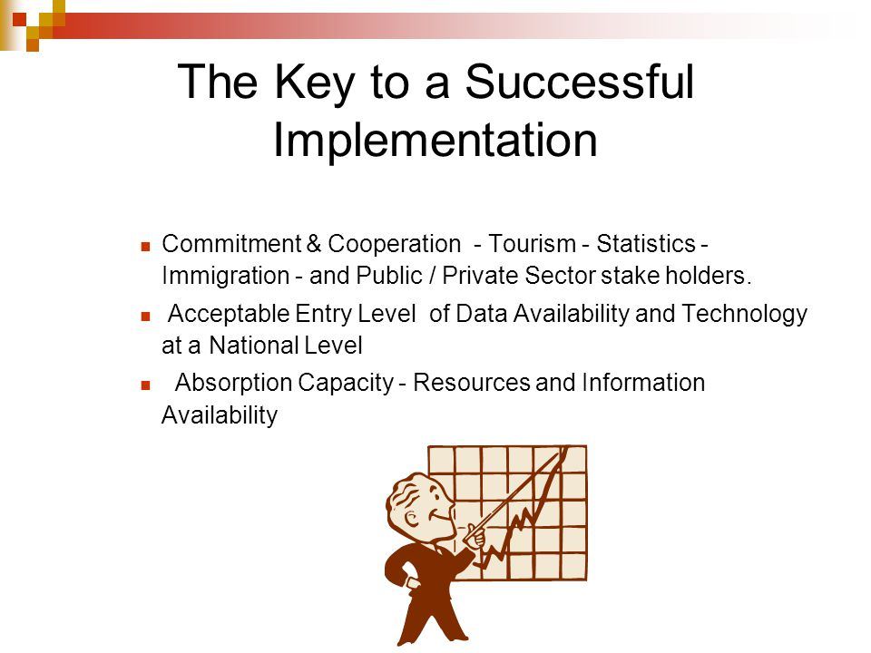 The Key to a Successful Implementation Commitment & Cooperation - Tourism - Statistics - Immigration - and Public / Private Sector stake holders. Acce