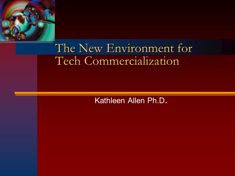 The New Environment for Tech Commercialization Kathleen Allen Ph.D.